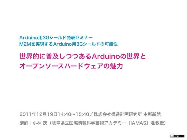 Arduino用3Gシールド発表セミナーM2Mを実現するArduino用3Gシールドの可能性世界的に普及しつつあるArduinoの世界とオープンソースハードウェアの魅力2011年12月19日14:40∼15:40/株式会社構造計画研究所 本所新...