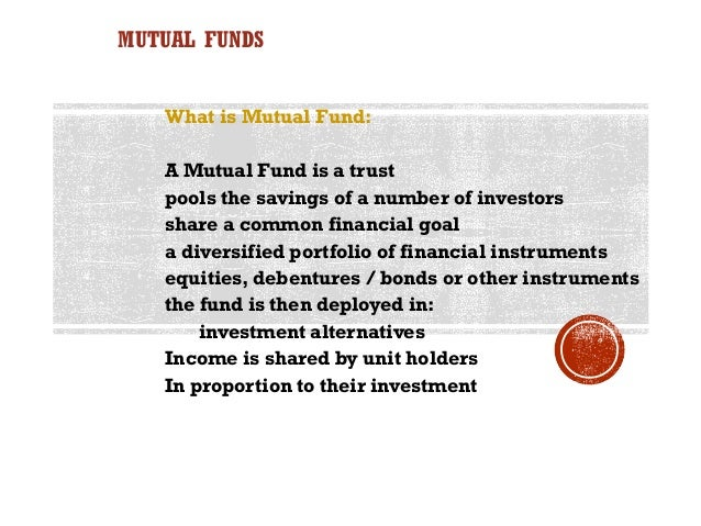 MUTUAL FUNDS   What is Mutual Fund:   A Mutual Fund is a trust   pools the savings of a number of investors   share a comm...