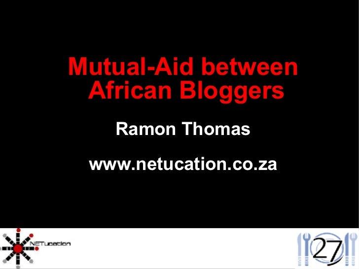 <ul><ul><li>Mutual-Aid between African Bloggers </li></ul></ul><ul><ul><li>Ramon Thomas </li></ul></ul><ul><ul><li>www.net...