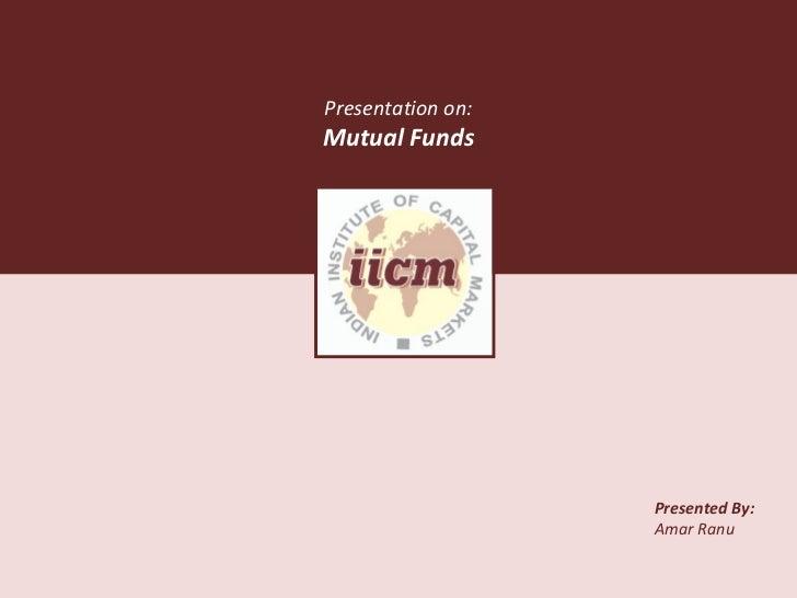 Presented By: Amar Ranu Presentation on: Mutual Funds