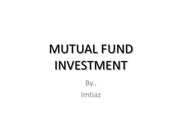 MUTUAL FUND INVESTMENT<br />By..<br />Imtiaz<br />