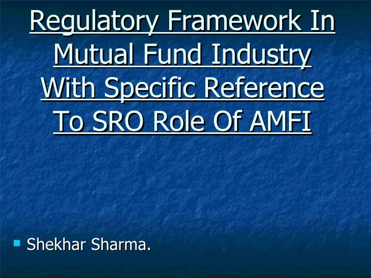 Regulatory Framework In Mutual Fund Industry With Specific Reference To SRO Role Of AMFI <ul><li>Shekhar Sharma. </li></ul>