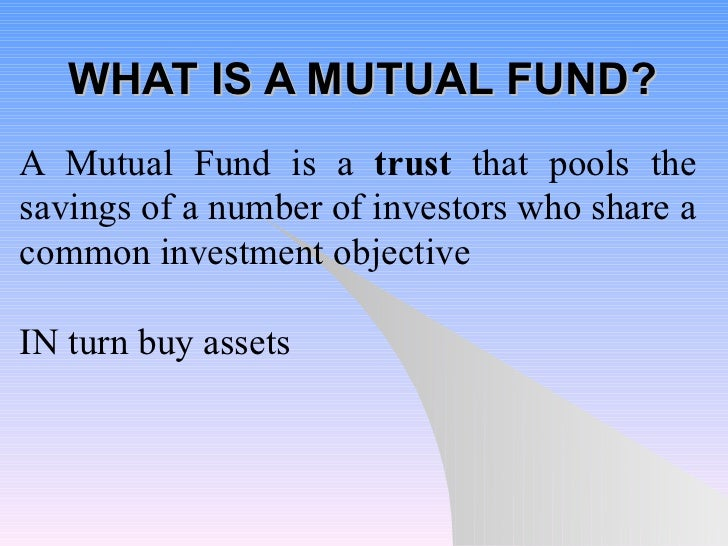WHAT IS A MUTUAL FUND? A Mutual Fund is a  trust  that pools the savings of a number of investors who share a common inves...
