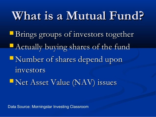 What is a Mutual Fund?  Brings groups of investors together  Actually buying shares of the fund  Number of shares depen...