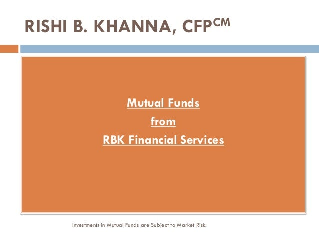 RISHI B. KHANNA, CFPCM Mutual Funds from RBK Financial Services Investments in Mutual Funds are Subject to Market Risk.