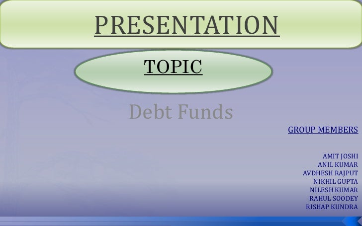 PRESENTATION    TOPIC    Debt Funds                GROUP MEMBERS                        AMIT JOSHI                      AN...
