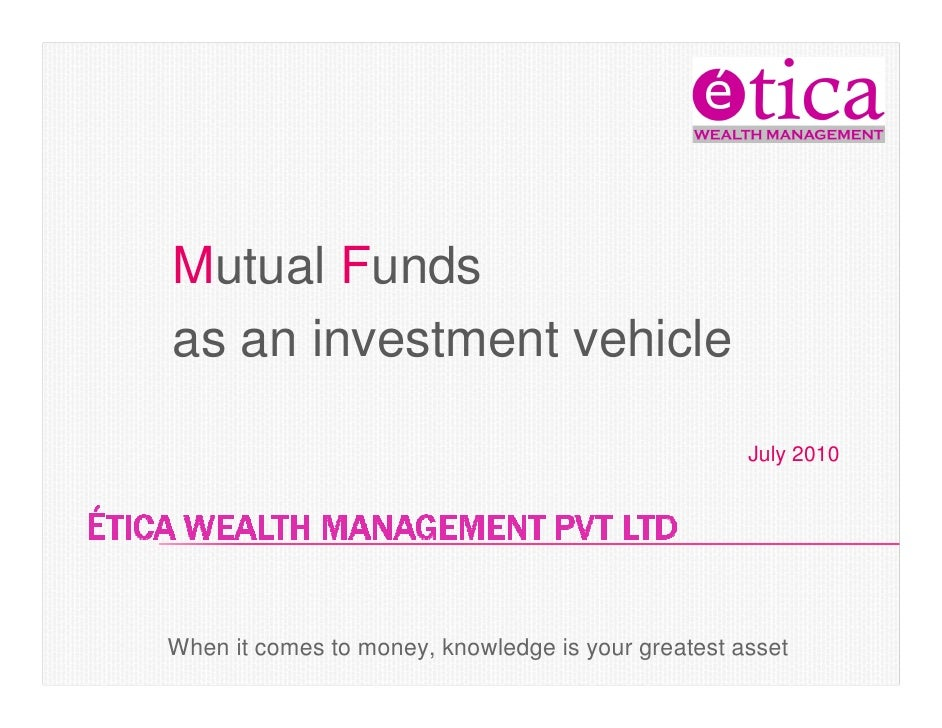Mutual Funds as an investment vehicle                                                      July 2010     When it comes to ...