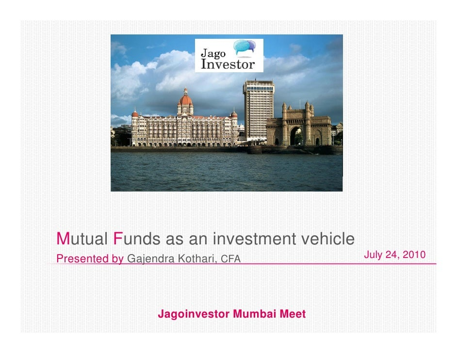 Mutual Funds as an investment vehicle Presented by Gajendra Kothari, CFA           July 24, 2010                       Jag...