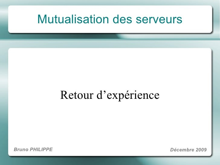 Mutualisation des serveurs Retour d 'exp é rience Bruno PHILIPPE D é cembre 2009