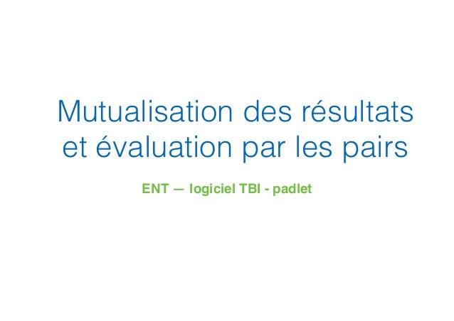Mutualisation des résultats et évaluation par les pairs ENT — logiciel TBI - padlet