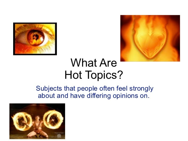 What Are         Hot Topics?Subjects that people often feel stronglyabout and have differing opinions on.