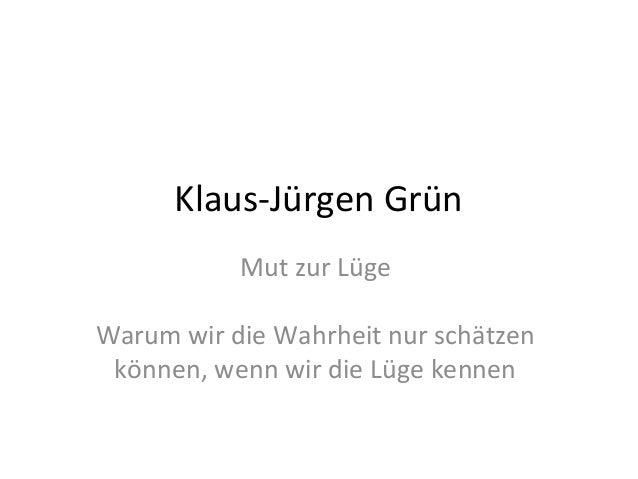 Klaus-Jürgen Grün           Mut zur LügeWarum wir die Wahrheit nur schätzen können, wenn wir die Lüge kennen