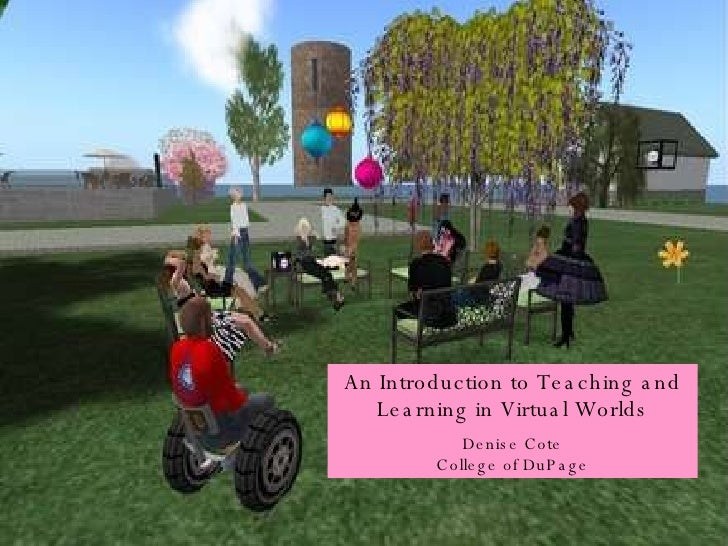 An Introduction to Teaching and Learning in Virtual Worlds Denise Cote College of DuPage