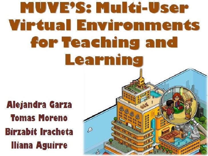 MUVE'S: Multi-User Virtual Environments for Teaching and Learning Alejandra Garza Tomas Moreno Birzabit Iracheta Iliana Ag...