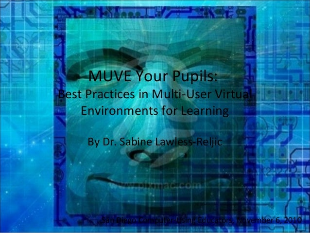 MUVE Your Pupils: Best Practices in Multi-User Virtual Environments for Learning By Dr. Sabine Lawless-Reljic San Diego Co...