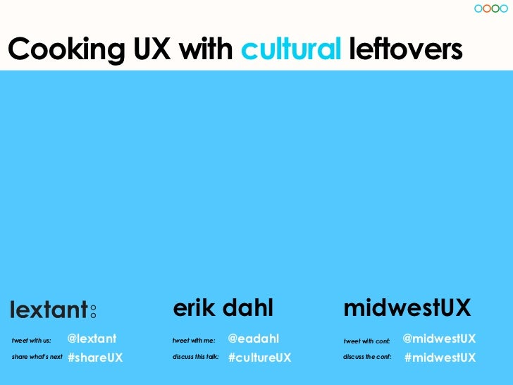 Cooking UX with cultural leftovers                               erik dahl                         midwestUXtweet with us:...