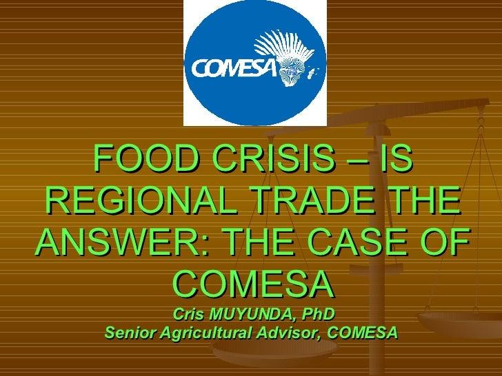 FOOD CRISIS – IS REGIONAL TRADE THE ANSWER: THE CASE OF COMESA Cris MUYUNDA, PhD Senior Agricultural Advisor, COMESA