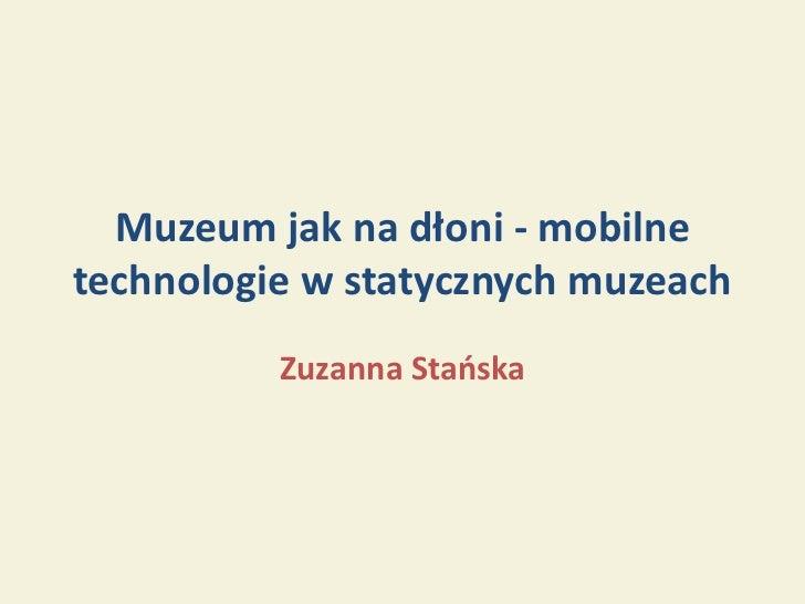 Muzeum jak na dłoni - mobilnetechnologie w statycznych muzeach          Zuzanna Stańska