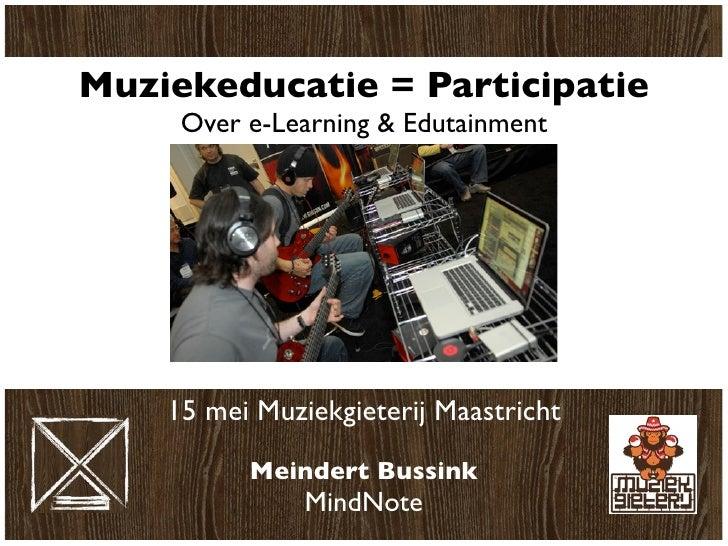 Muziekeducatie = Participatie      Over e-Learning & Edutainment         15 mei Muziekgieterij Maastricht            Meind...