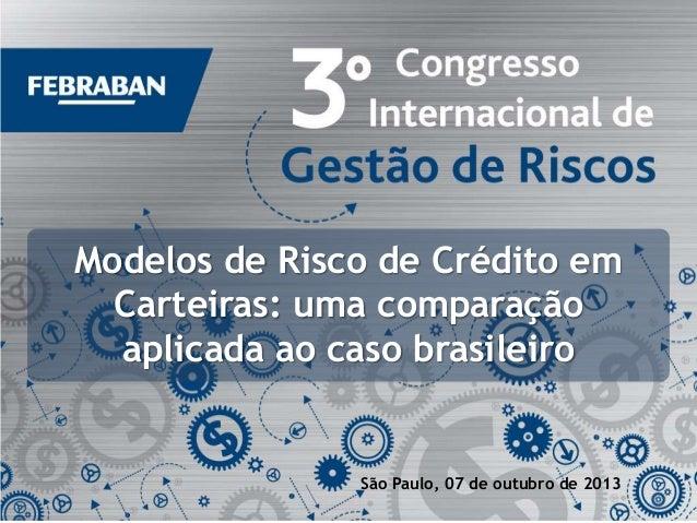 Modelos de Risco de Crédito em Carteiras: uma comparação aplicada ao caso brasileiro  São Paulo, 07 de outubro de 2013