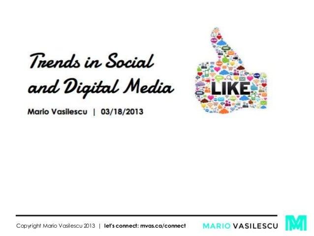 Trends in Social and Digital Media Mario Vasilescu | 03/18/2013 Copyright Mario Vasilescu 2013 | let's connect: mvas.ca/co...