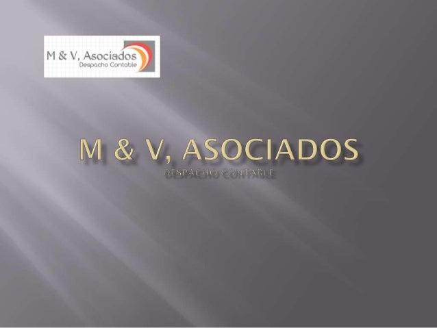    M & V, Asociados, es una firma que está formada por    un grupo de contadores privados, que cuenta con la    experienc...