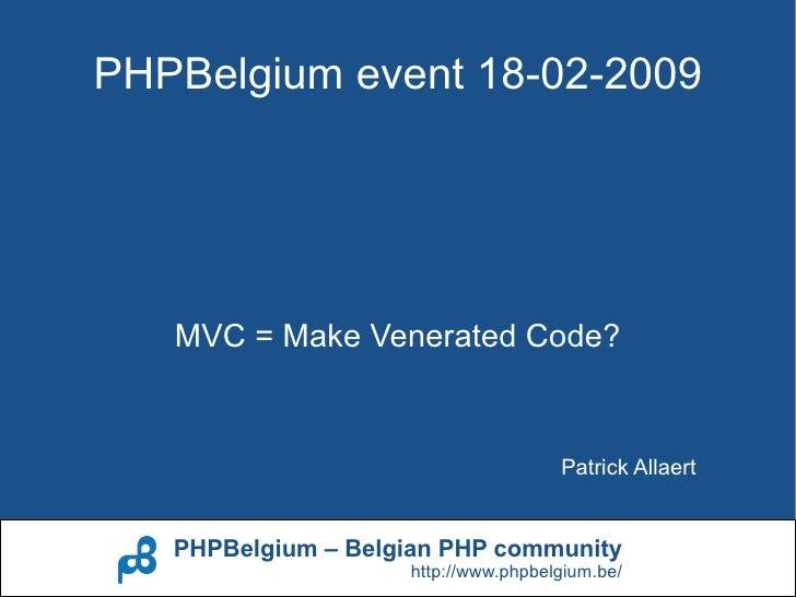 PHPBelgium event 18-02-2009        MVC = Make Venerated Code?                                        Patrick Allaert      ...