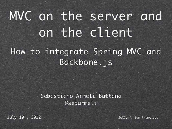 MVC on the server and     on the client How to integrate Spring MVC and           Backbone.js             Sebastiano Armel...
