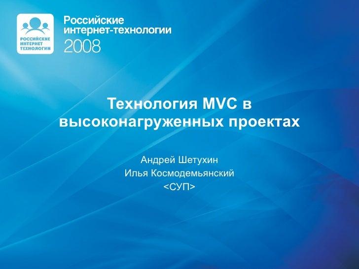 Технология  MVC  в высоконагруженных проектах Андрей Шетухин Илья Космодемьянский < СУП >