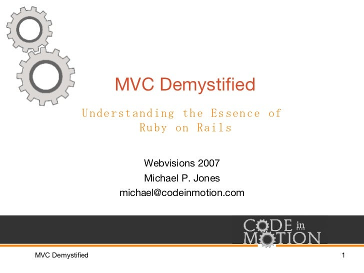 MVC Demystified Webvisions 2007 Michael P. Jones [email_address] Understanding the Essence of  Ruby on Rails