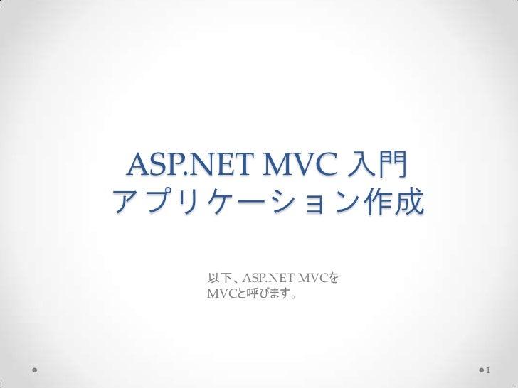 ASP.NET MVC 入門アプリケーション作成    以下、ASP.NET MVCを    MVCと呼びます。                      1