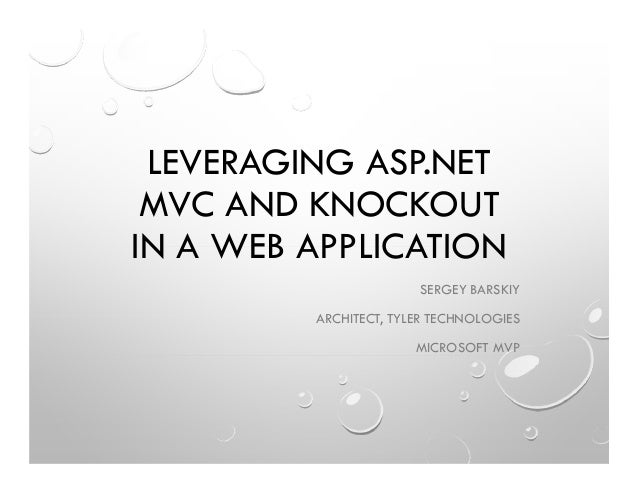 LEVERAGING ASP.NET MVC AND KNOCKOUT IN A WEB APPLICATION SERGEY BARSKIY ARCHITECT, TYLER TECHNOLOGIES MICROSOFT MVP