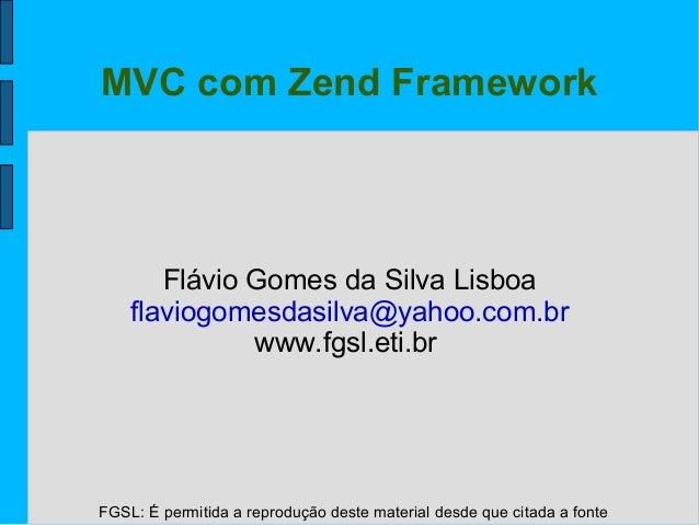FGSL: É permitida a reprodução deste material desde que citada a fonte MVC com Zend Framework Flávio Gomes da Silva Lisboa...