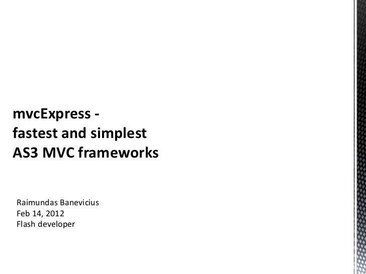 mvcExpress -fastest and simplestAS3 MVC frameworksRaimundas BaneviciusFeb 14, 2012Flash developer