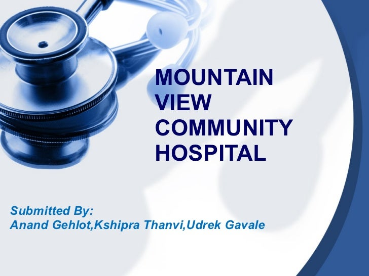 MOUNTAIN VIEW COMMUNITY HOSPITAL Submitted By: Anand Gehlot,Kshipra Thanvi,Udrek Gavale