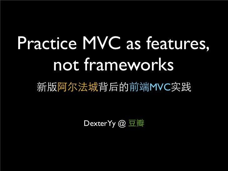 Practice MVC as features,    not frameworks                     MVC        DexterYy @