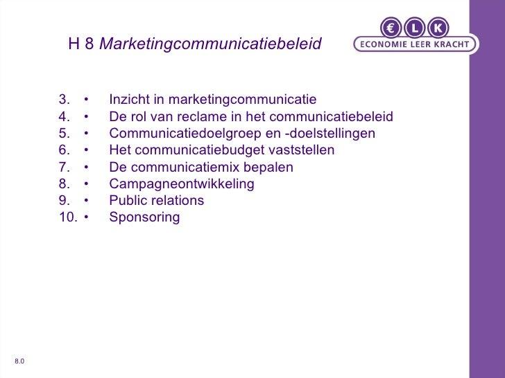 H 8  Marketingcommunicatiebeleid <ul><li>• Inzicht in marketingcommunicatie </li></ul><ul><li>• De rol van reclame in het ...