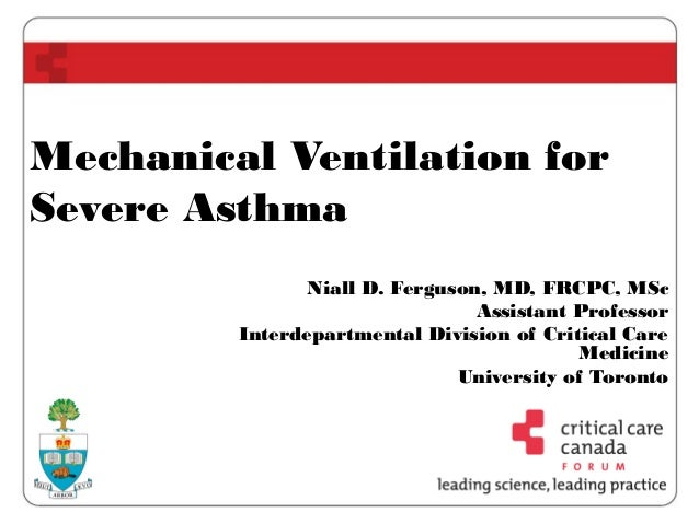 Mechanical Ventilation for Severe Asthma Niall D. Ferguson, MD, FRCPC, MSc Assistant Professor Interdepartmental Division ...