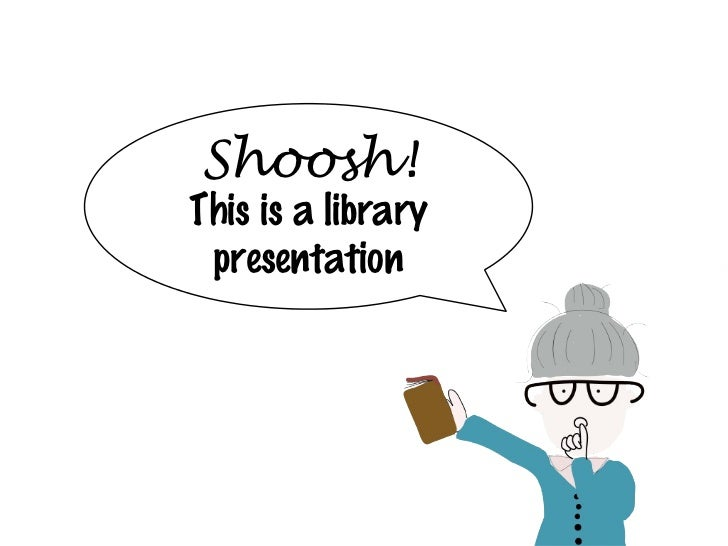 Shoosh!This is a library presentation