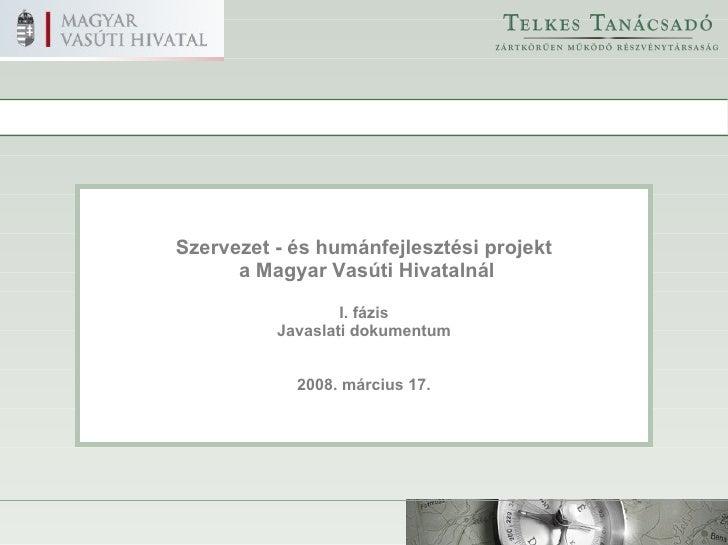 Szervezet - és humánfejlesztési projekt a Magyar Vasúti Hivatalnál I. fázis Javaslati dokumentum 2008. március 17.