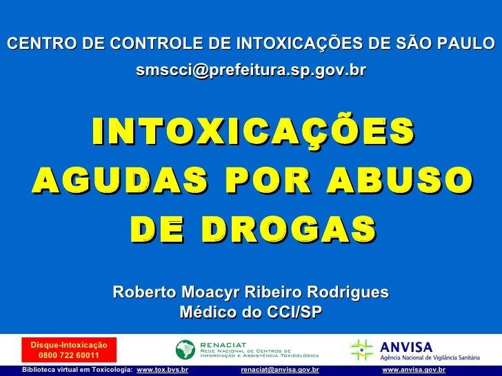 INTOXICAÇÕES AGUDAS POR ABUSO DE DROGAS CENTRO DE CONTROLE DE INTOXICAÇÕES DE SÃO PAULO [email_address] Roberto Moacyr Rib...