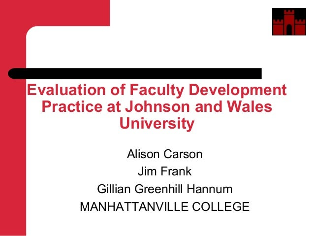 Evaluation of Faculty DevelopmentPractice at Johnson and WalesUniversityAlison CarsonJim FrankGillian Greenhill HannumMANH...