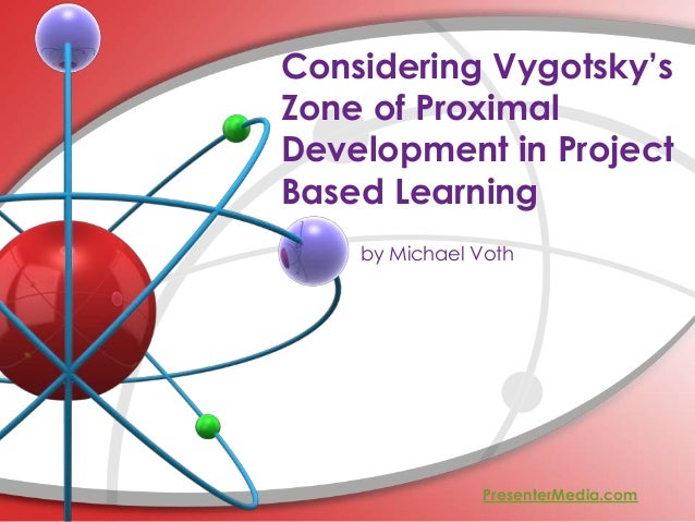 Considering Vygotsky's Zone of Proximal Development in Project Based Learning by Michael Voth PresenterMedia.com