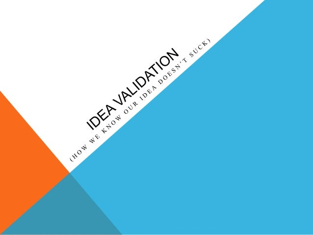 VALIDATIONThe Lean Startup method advocates that we build a basic product/prototype and getout to test and validate our id...