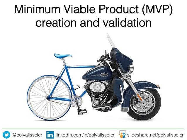@polvallssoler! linkedin.com/in/polvallssoler! slideshare.net/polvallssoler! Minimum Viable Product (MVP) creation and val...