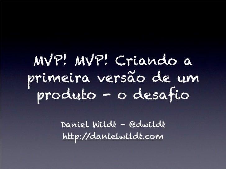 MVP! MVP! Criando aprimeira versão de um produto - o desafio    Daniel Wildt - @dwildt    http://danielwildt.com