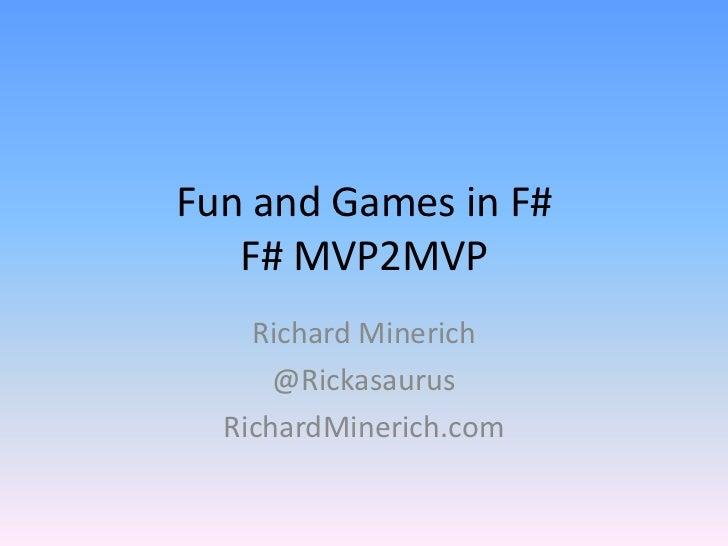 Fun and Games in F#F# MVP2MVP<br />Richard Minerich<br />@Rickasaurus<br />RichardMinerich.com<br />