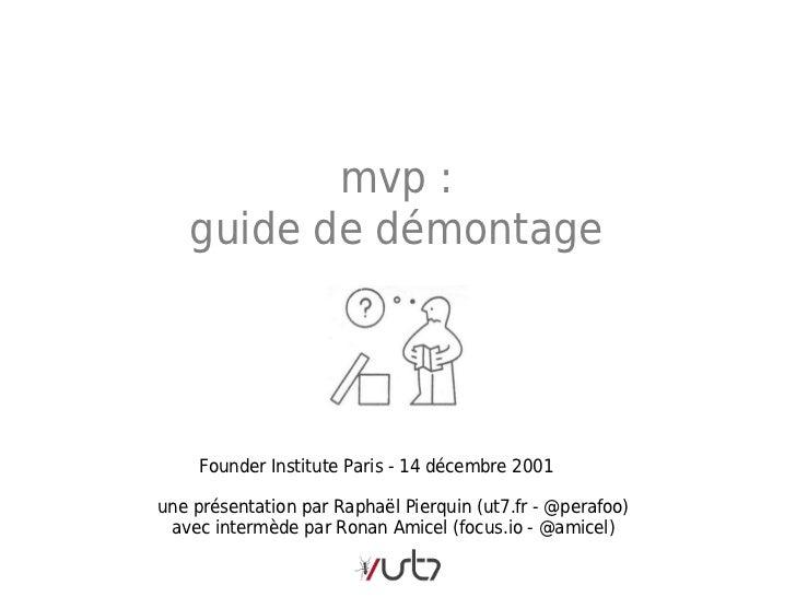 mvp:   guide de démontage     Founder Institute Paris - 14 décembre 2001une présentation par Raphaël Pierquin (ut7.fr - @...