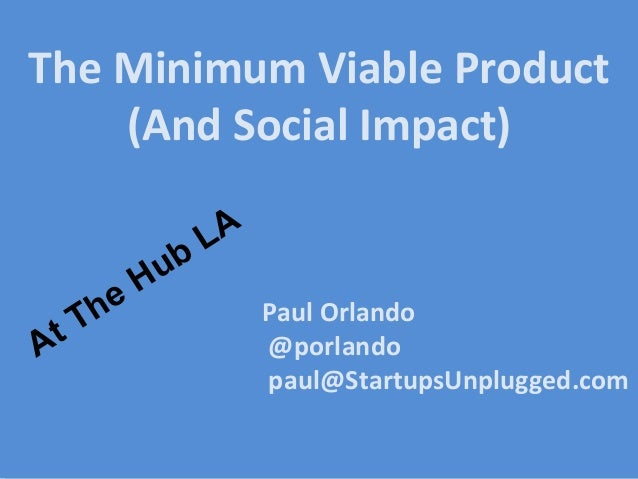 Paul Orlando @porlando paul@StartupsUnplugged.com The Minimum Viable Product (And Social Impact) At The Hub LA