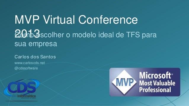 MVP Virtual Conference2013Como escolher o modelo ideal de TFS parasua empresaCarlos dos Santoswww.carloscds.net@cdssoftware